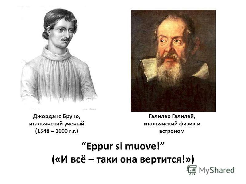 Джордано Бруно, итальянский ученый (1548 – 1600 г.г.) Галилео Галилей, итальянский физик и астраном Eppur si muove! («И всё – таки она вертится!»)