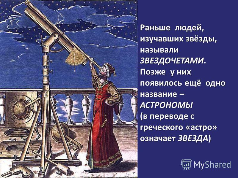 Раньше людей, изучавших звёзды, называли ЗВЕЗДОЧЕТАМИ. Позже у них появилось ещё одно название – АСТРОНОМЫ (в переводе с греческого «астра» означает ЗВЕЗДА)