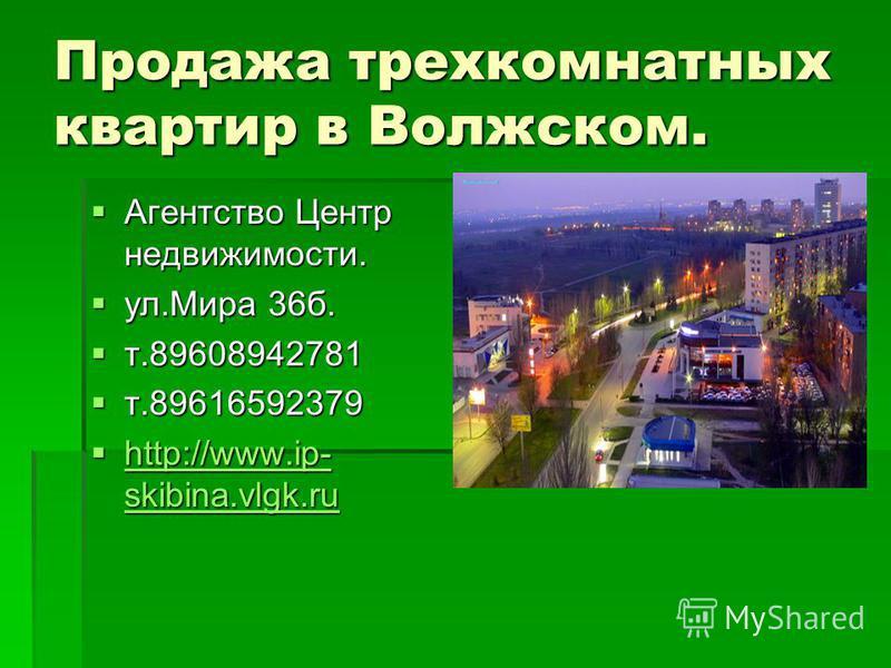 Продажа трехкомнатных квартир в Волжском. Агентство Центр недвижимости. Агентство Центр недвижимости. ул.Мира 36 б. ул.Мира 36 б. т.89608942781 т.89608942781 т.89616592379 т.89616592379 http://www.ip- skibina.vlgk.ru http://www.ip- skibina.vlgk.ru ht