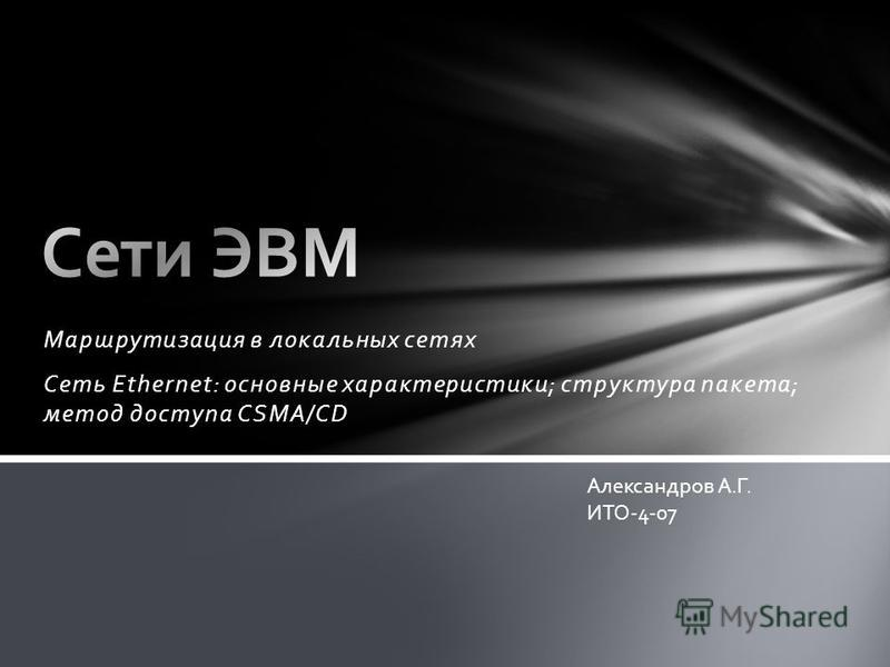 Маршрутизация в локальных сетях Сеть Ethernet: основные характеристики; структура пакета; метод доступа CSMA/CD Александров А.Г. ИТО-4-07