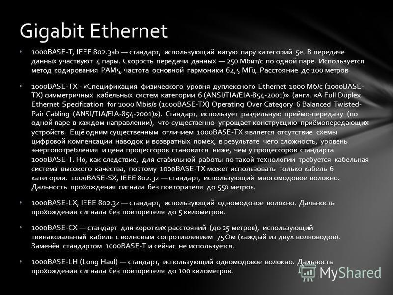 1000BASE-T, IEEE 802.3ab стандарт, использующий витую пару категорий 5e. В передаче данных участвуют 4 пары. Скорость передачи данных 250 Мбит/с по одной паре. Используется метод кодирования PAM5, частота основной гармоники 62,5 МГц. Расстояние до 10