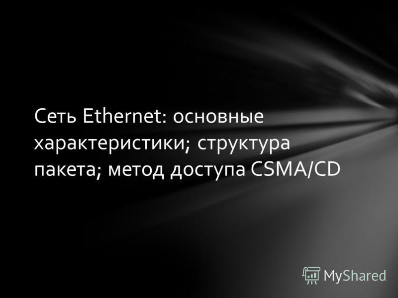 Сеть Ethernet: основные характеристики; структура пакета; метод доступа CSMA/CD