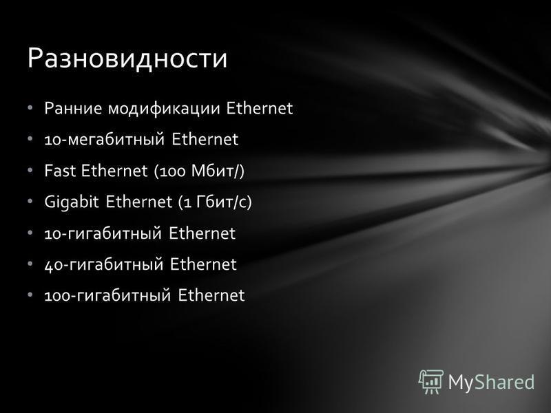 Ранние модификации Ethernet 10-мегабитный Ethernet Fast Ethernet (100 Мбит/) Gigabit Ethernet (1 Гбит/с) 10-гигабитный Ethernet 40-гигабитный Ethernet 100-гигабитный Ethernet Разновидности