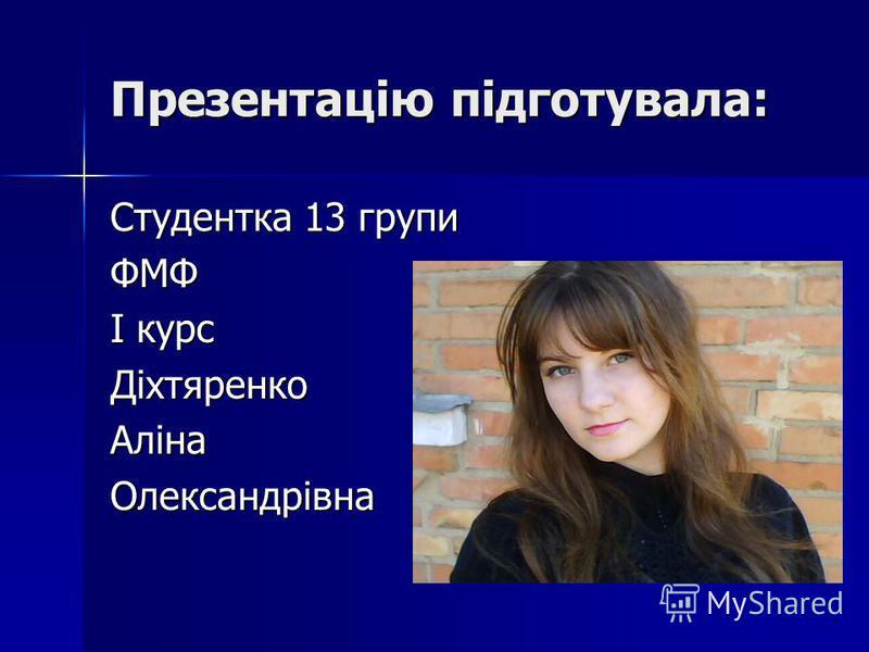 Презентацію підготувала: Студентка 13 групи ФМФ І курс ДіхтяренкоАлінаОлександрівна