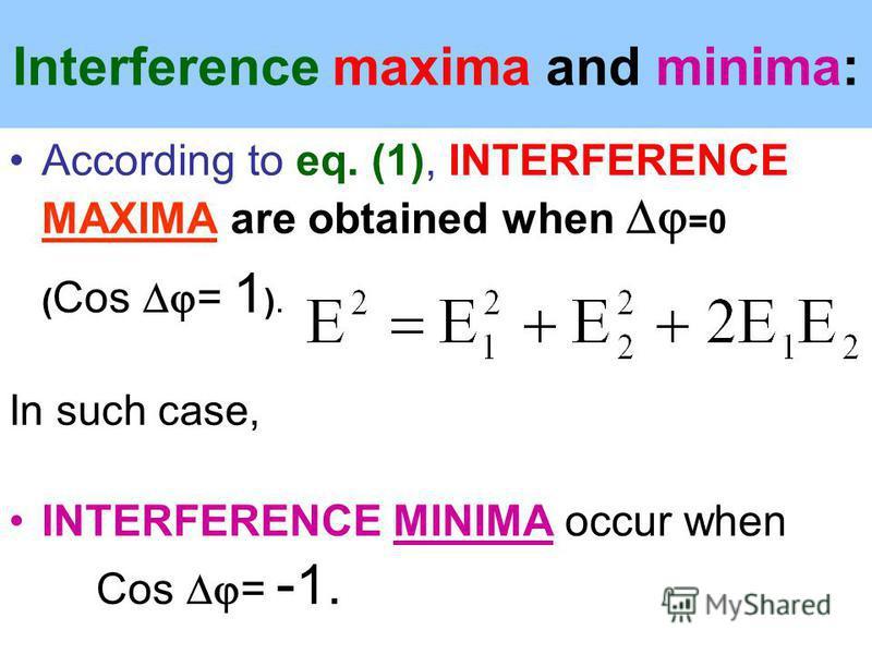 Interference maxima and minima: According to eq. (1), INTERFERENCE MAXIMA are obtained when =0 ( Cos = 1 ). In such case, INTERFERENCE MINIMA occur when Cos = - 1.