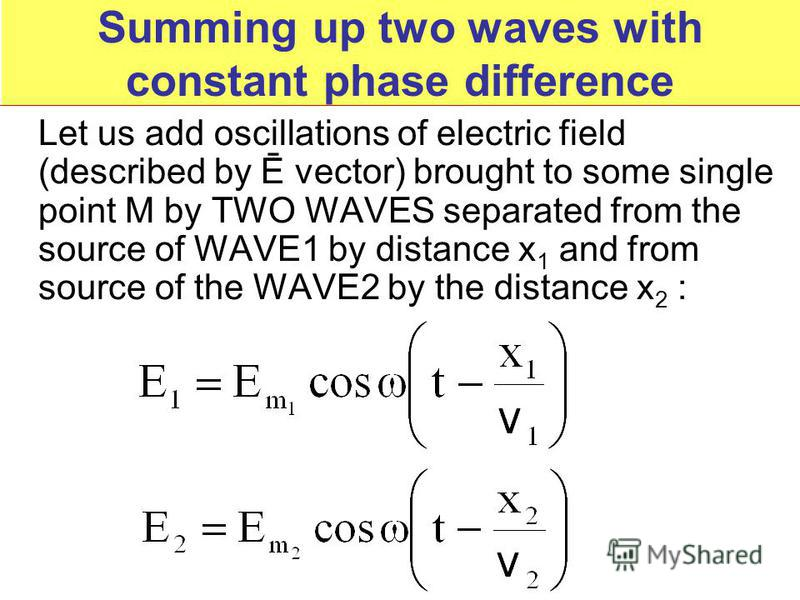 Summing up two waves with constant phase difference Let us add oscillations of electric field (described by Ē vector) brought to some single point M by TWO WAVES separated from the source of WAVE1 by distance х 1 and from source of the WAVE2 by the d