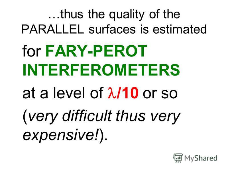 …thus the quality of the PARALLEL surfaces is estimated for FARY-PEROT INTERFEROMETERS at a level of /10 or so (very difficult thus very expensive!).