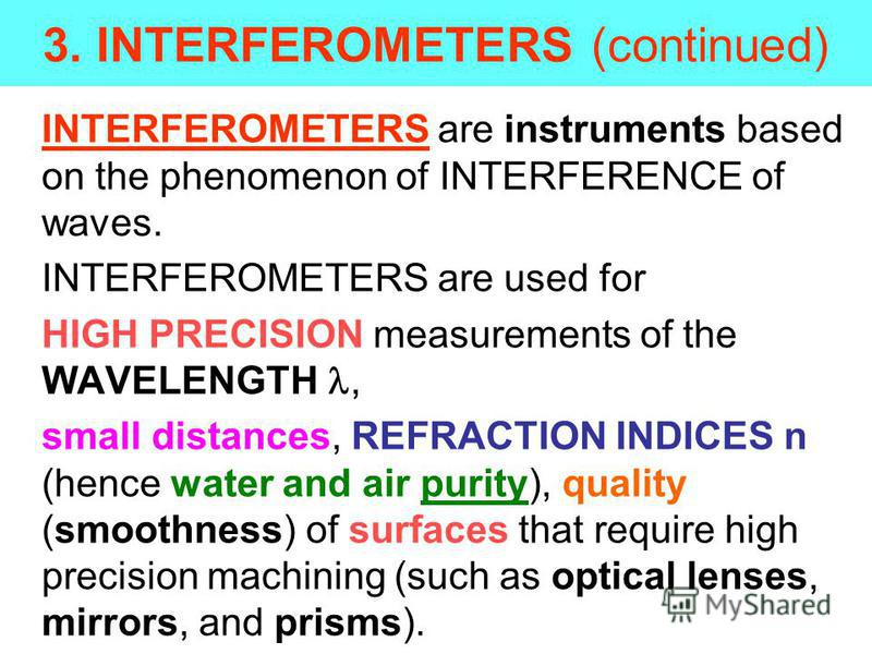 3. INTERFEROMETERS (continued) INTERFEROMETERS are instruments based on the phenomenon of INTERFERENCE of waves. INTERFEROMETERS are used for HIGH PRECISION measurements of the WAVELENGTH, small distances, REFRACTION INDICES n (hence water and air pu