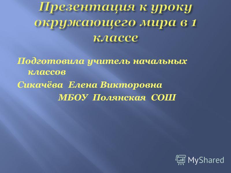 Подготовила учитель начальных классов Сикачёва Елена Викторовна МБОУ Полянская СОШ