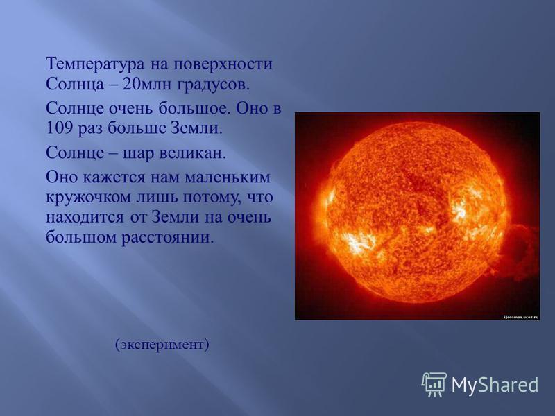 Температура на поверхности Солнца – 20 млн градусов. Солнце очень большое. Оно в 109 раз больше Земли. Солнце – шар великан. Оно кажется нам маленьким кружочком лишь потому, что находится от Земли на очень большом расстоянии. ( эксперимент )