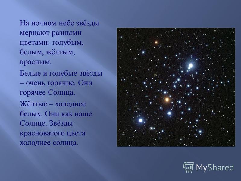 На ночном небе звёзды мерцают разными цветами : голубым, белым, жёлтым, красным. Белые и голубые звёзды – очень горячие. Они горячее Солнца. Жёлтые – холоднее белых. Они как наше Солнце. Звёзды красноватого цвета холоднее солнца.