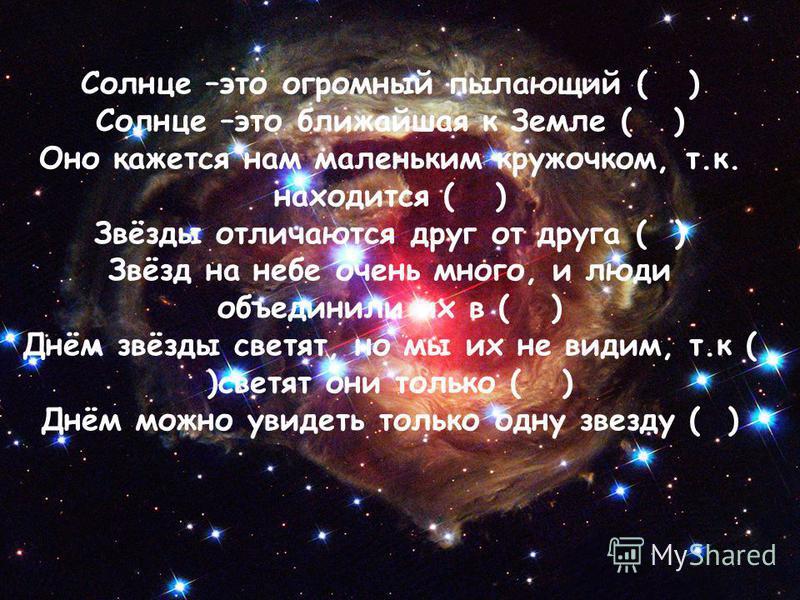 Солнце –это огромный пылающий ( ) Солнце –это ближайшая к Земле ( ) Оно кажется нам маленьким кружочком, т.к. находится ( ) Звёзды отличаются друг от друга ( ) Звёзд на небе очень много, и люди объединили их в ( ) Днём звёзды светят, но мы их не види