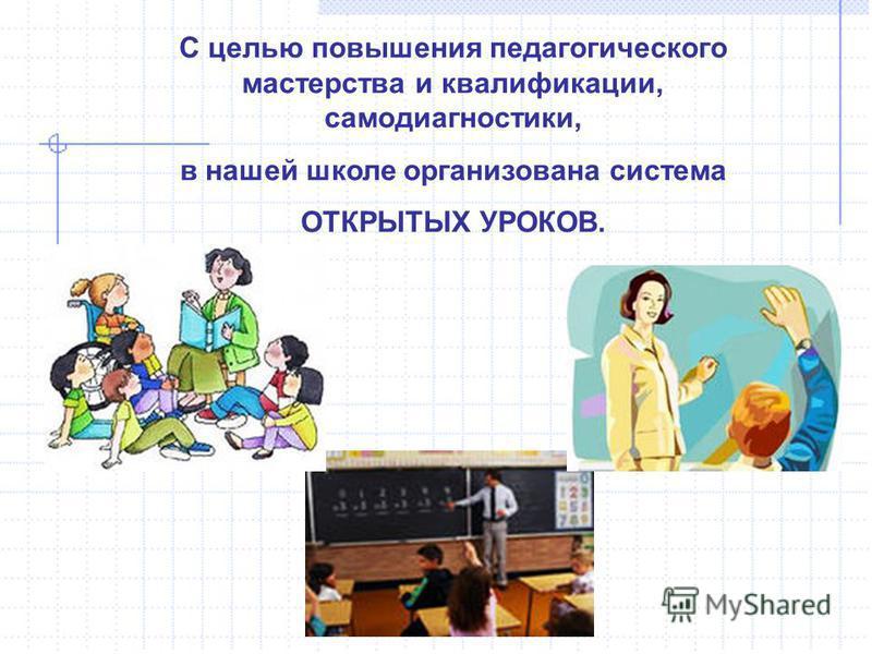 С целью повышения педагогического мастерства и квалификации, самодиагностики, в нашей школе организована система ОТКРЫТЫХ УРОКОВ.