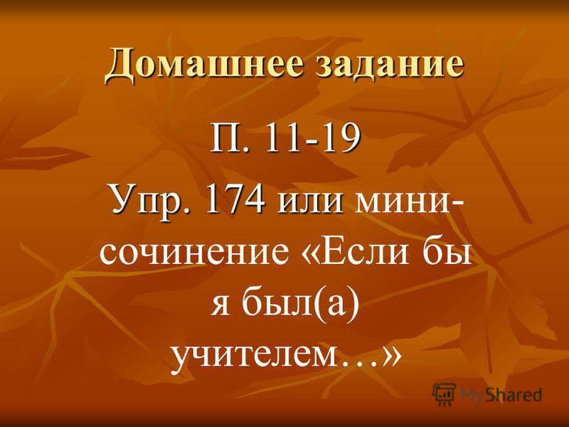 Домашнее задание П. 11-19 Упр. 174 или Упр. 174 или мини- сочинение «Если бы я был(а) учителем…»