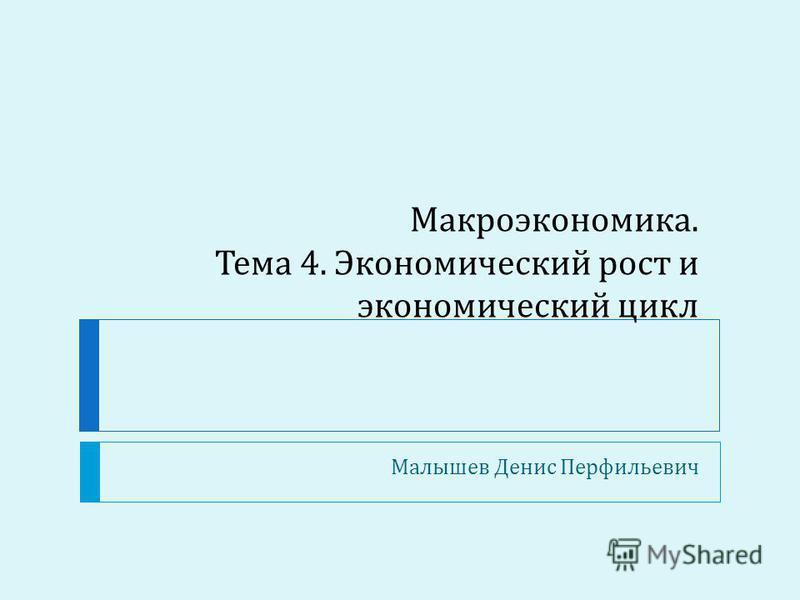 Макроэкономика. Тема 4. Экономический рост и экономический цикл Малышев Денис Перфильевич
