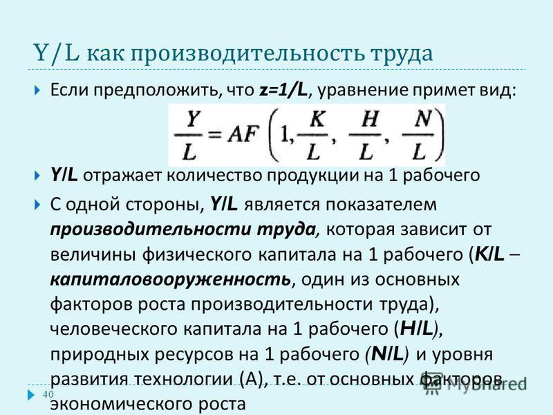 Y/L как производительность труда Если предположить, что z=1/L, уравнение примет вид : Y/L отражает количество продукции на 1 рабочего С одной стороны, Y/L является показателем производительности труда, которая зависит от величины физического капитала