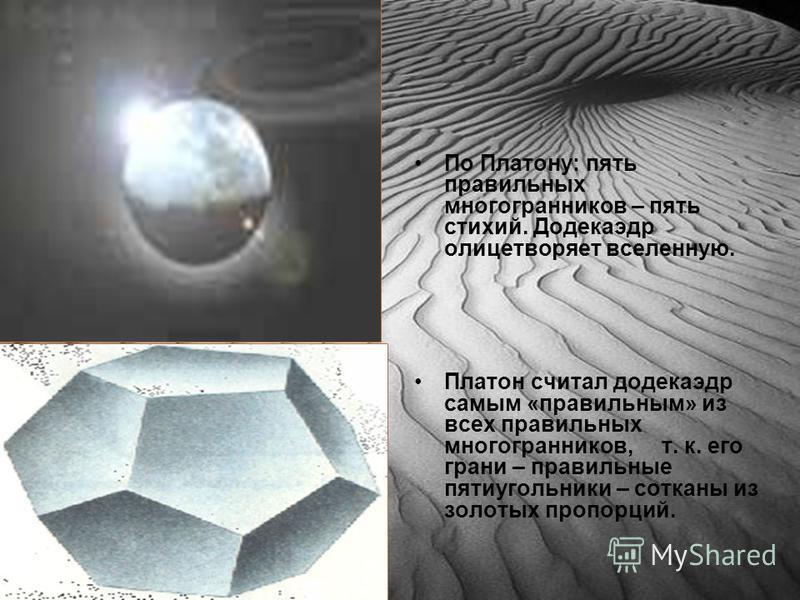 По Платону: пять правильных многогранников – пять стихий. Додекаэдр олицетворяет вселенную. Платон считал додекаэдр самым «правильным» из всех правильных многогранников, т. к. его грани – правильные пятиугольники – сотканы из золотых пропорций.