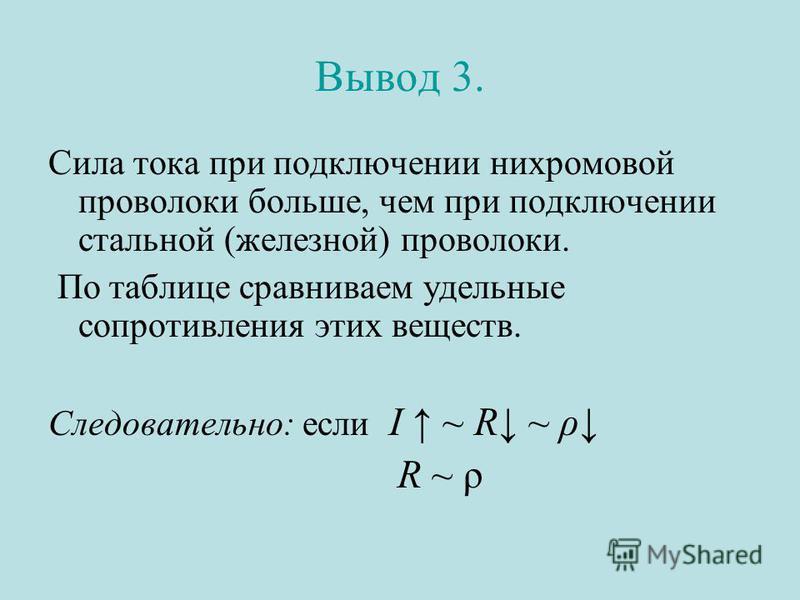 Вывод 3. Сила тока при подключении нихромовой проволоки больше, чем при подключении стальной (железной) проволоки. По таблице сравниваем удельные сопротивления этих веществ. Следовательно: если I ~ R ~ ρ R ~ ρ