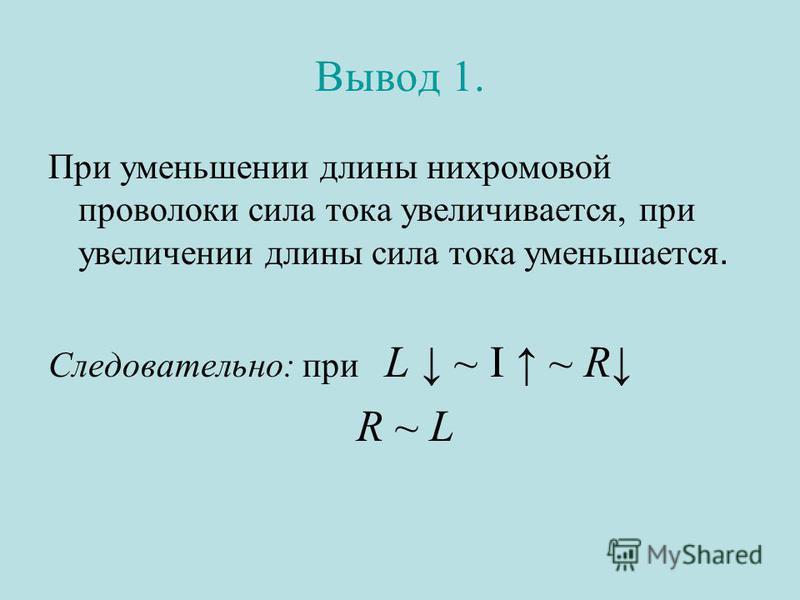Вывод 1. При уменьшении длины нихромовой проволоки сила тока увеличивается, при увеличении длины сила тока уменьшается. Следовательно: при L ~ I ~ R R ~ L
