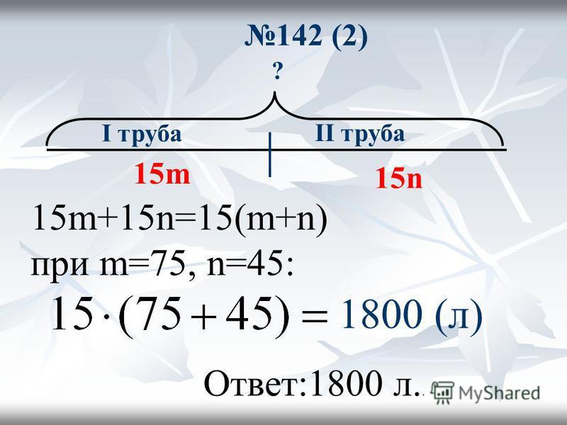 142 (2) ? I труба II труба 15m 15n 15m+15n=15(m+n) при m=75, n=45: 1800 (л) Ответ:1800 л..