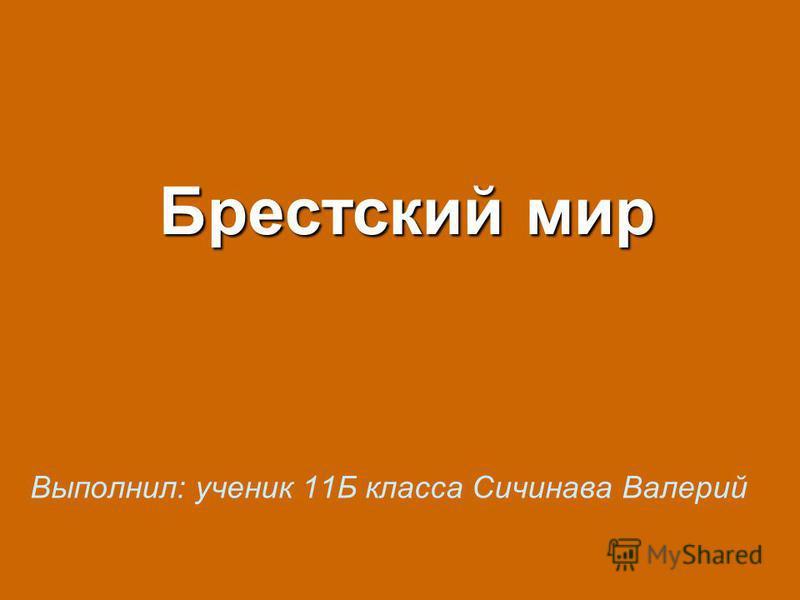 Брестский мир Выполнил: ученик 11Б класса Сичинава Валерий