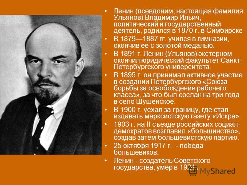 Ленин (псевдоним; настоящая фамилия Ульянов) Владимир Ильич, политический и государственный деятель, родился в 1870 г. в Симбирске В 18791887 гг. учился в гимназии, окончив ее с золотой медалью. В 1891 г. Ленин (Ульянов) экстерном окончил юридический