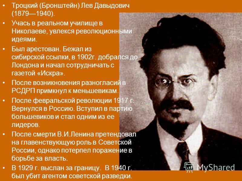 Троцкий (Бронштейн) Лев Давыдович (18791940). Учась в реальном училище в Николаеве, увлекся революционными идеями. Был арестован. Бежал из сибирской ссылки, в 1902 г. добрался до Лондона и начал сотрудничать с газетой «Искра». После возникновения раз