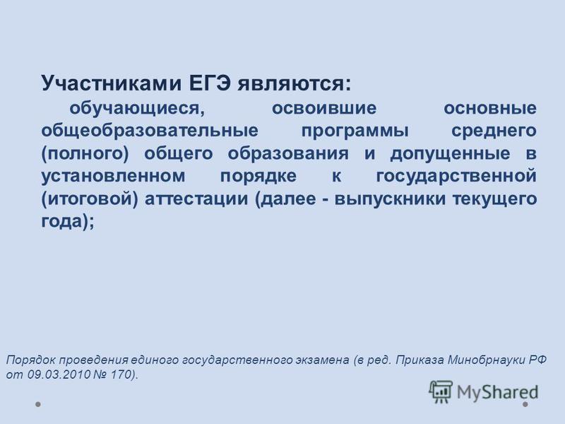 Участниками ЕГЭ являются: обучающиеся, освоившие основные общеобразовательные программы среднего (полного) общего образования и допущенные в установленном порядке к государственной (итоговой) аттестации (далее - выпускники текущего года); Порядок про