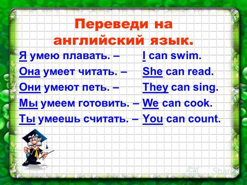 Переведи на английский язык. Я умею плавать. – Она умеет читать. – Они умеют петь. – Мы умеем готовить. – Ты умеешь считать. – I can swim. She can read. They can sing. We can cook. You can count.