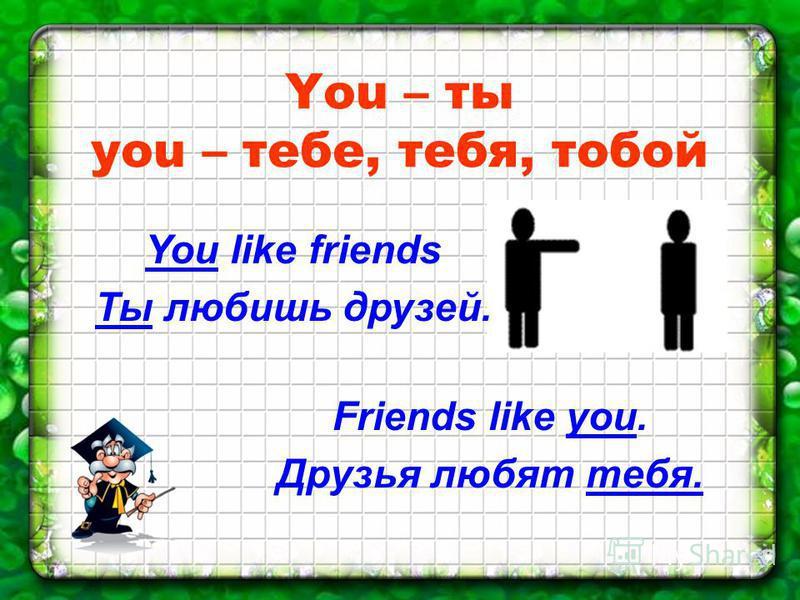 You – ты you – тебе, тебя, тобой You like friends Ты любишь друзей. Friends like you. Друзья любят тебя.