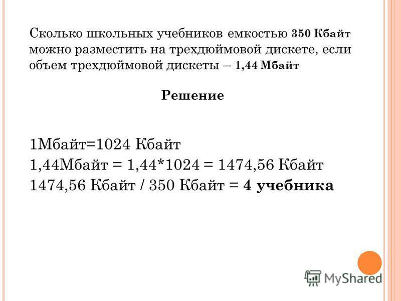 Сколько школьных учебников емкостью 350 Кбайт можно разместить на трехдюймовой дискете, если объем трехдюймовой дискеты – 1,44 Мбайт Решение 1Мбайт=1024 Кбайт 1,44Мбайт = 1,44*1024 = 1474,56 Кбайт 1474,56 Кбайт / 350 Кбайт = 4 учебника