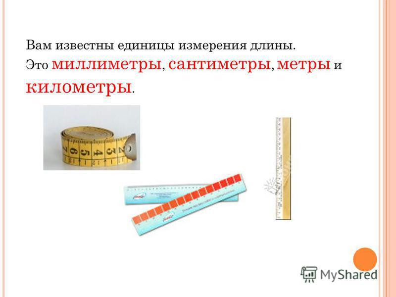 Вам известны единицы измерения длины. Это миллиметры, сантиметры, метры и километры.