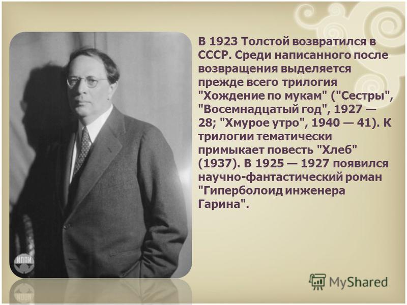 В 1923 Толстой возвратился в СССР. Среди написанного после возвращения выделяется прежде всего трилогия