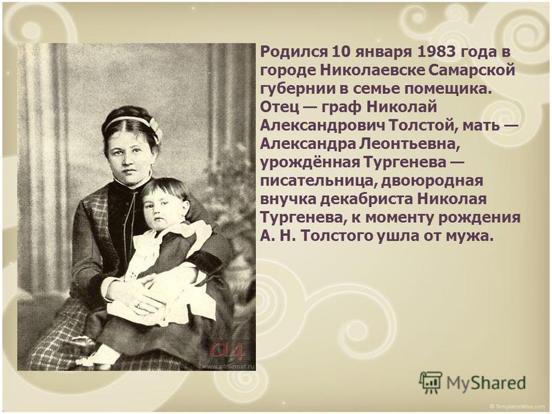 Родился 10 января 1983 года в городе Николаевске Самарской губернии в семье помещика. Отец граф Николай Александрович Толстой, мать Александра Леонтьевна, урождённая Тургенева писательница, двоюродная внучка декабриста Николая Тургенева, к моменту ро
