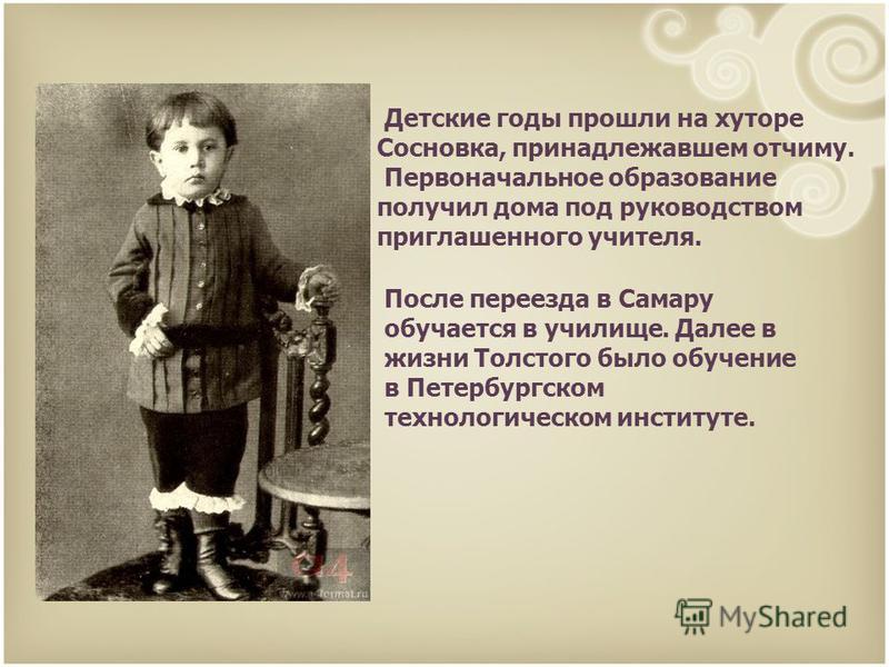 Детские годы прошли на хуторе Сосновка, принадлежавшем отчиму. Первоначальное образование получил дома под руководством приглашенного учителя. После переезда в Самару обучается в училище. Далее в жизни Толстого было обучение в Петербургском технологи