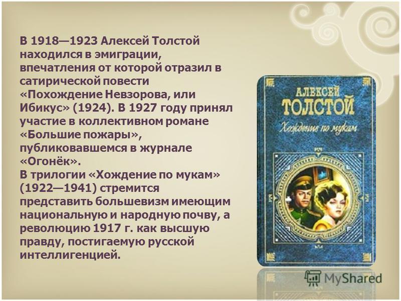 В 19181923 Алексей Толстой находился в эмиграции, впечатления от которой отразил в сатирической повести «Похождение Невзорова, или Ибикус» (1924). В 1927 году принял участие в коллективном романе «Большие пожары», публиковавшемся в журнале «Огонёк».
