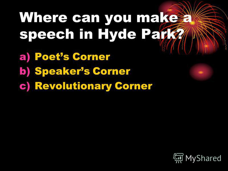 Where can you make a speech in Hyde Park? a)Poets Corner b)Speakers Corner c)Revolutionary Corner