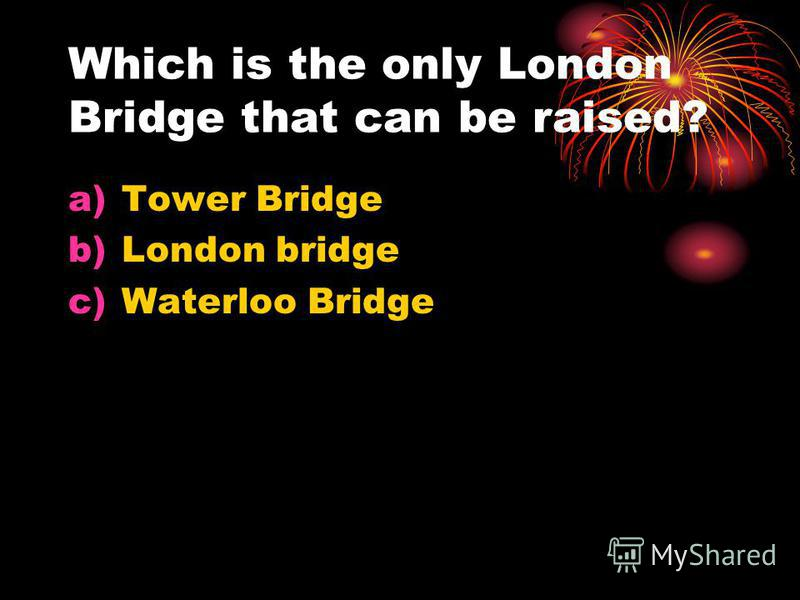 Which is the only London Bridge that can be raised? a)Tower Bridge b)London bridge c)Waterloo Bridge