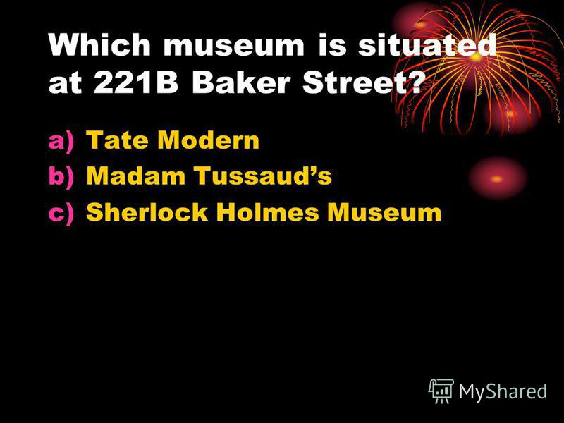 Which museum is situated at 221B Baker Street? a)Tate Modern b)Madam Tussauds c)Sherlock Holmes Museum