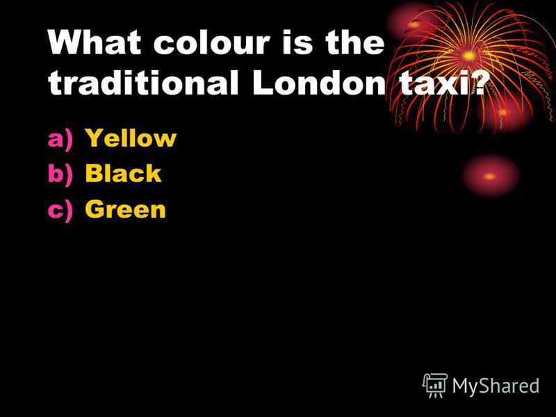 What colour is the traditional London taxi? a)Yellow b)Black c)Green