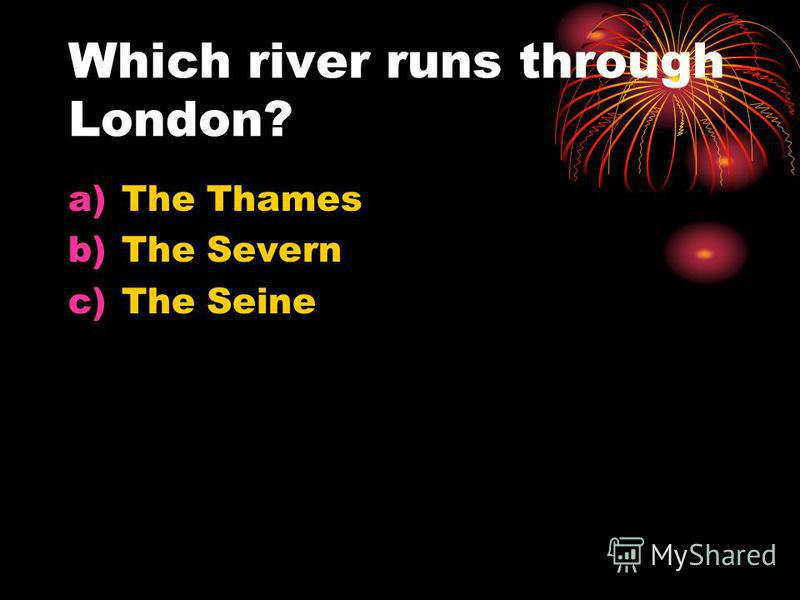 Which river runs through London? a)The Thames b)The Severn c)The Seine