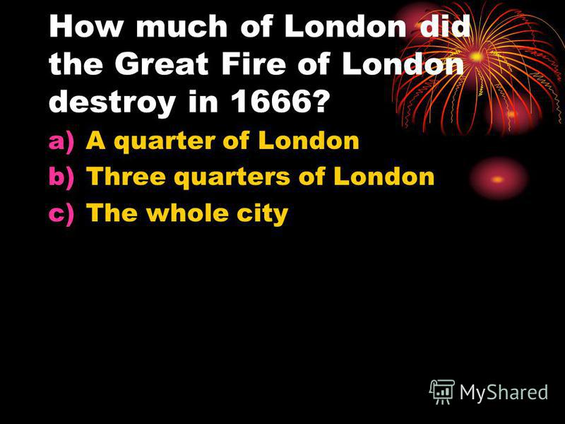 How much of London did the Great Fire of London destroy in 1666? a)A quarter of London b)Three quarters of London c)The whole city