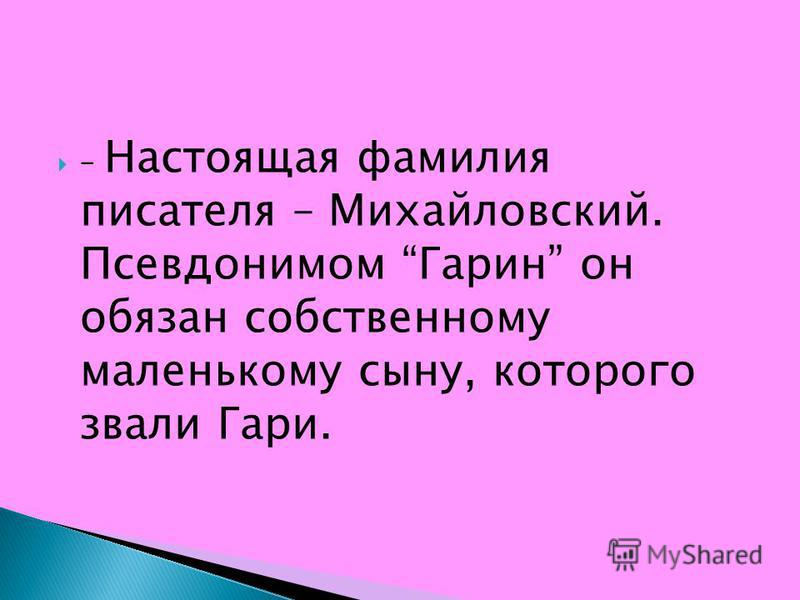 – Настоящая фамилия писателя – Михайловский. Псевдонимом Гарин он обязан собственному маленькому сыну, которого звали Гари.