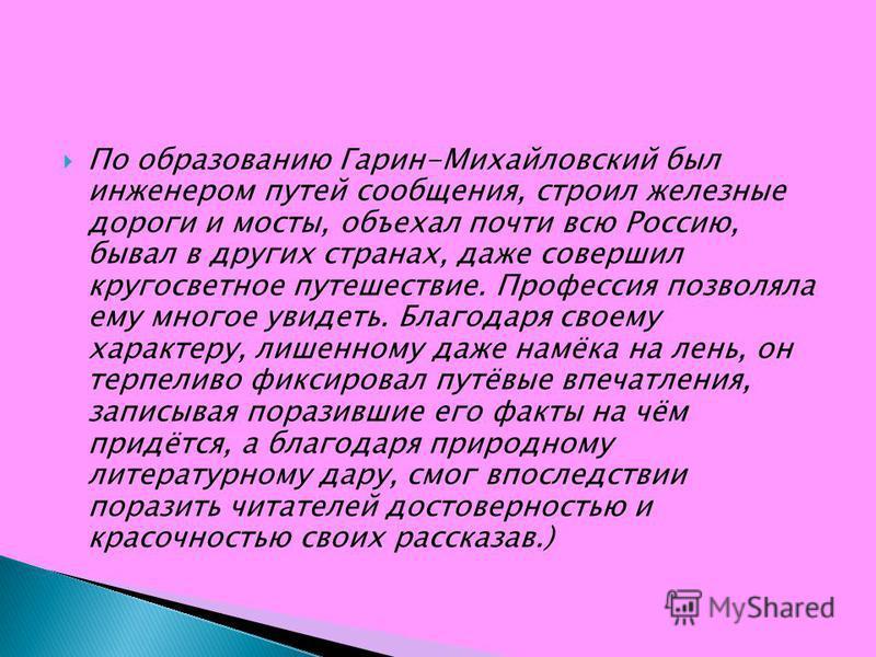 По образованию Гарин-Михайловский был инженером путей сообщения, строил железные дороги и мосты, объехал почти всю Россию, бывал в других странах, даже совершил кругосветное путешествие. Профессия позволяла ему многое увидеть. Благодаря своему характ