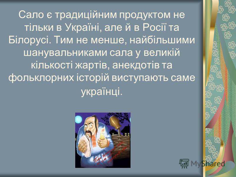 Сало є традиційним продуктом не тільки в Україні, але й в Росії та Білорусі. Тим не менше, найбільшими шанувальниками сала у великій кількості жартів, анекдотів та фольклорних історій виступають саме українці.