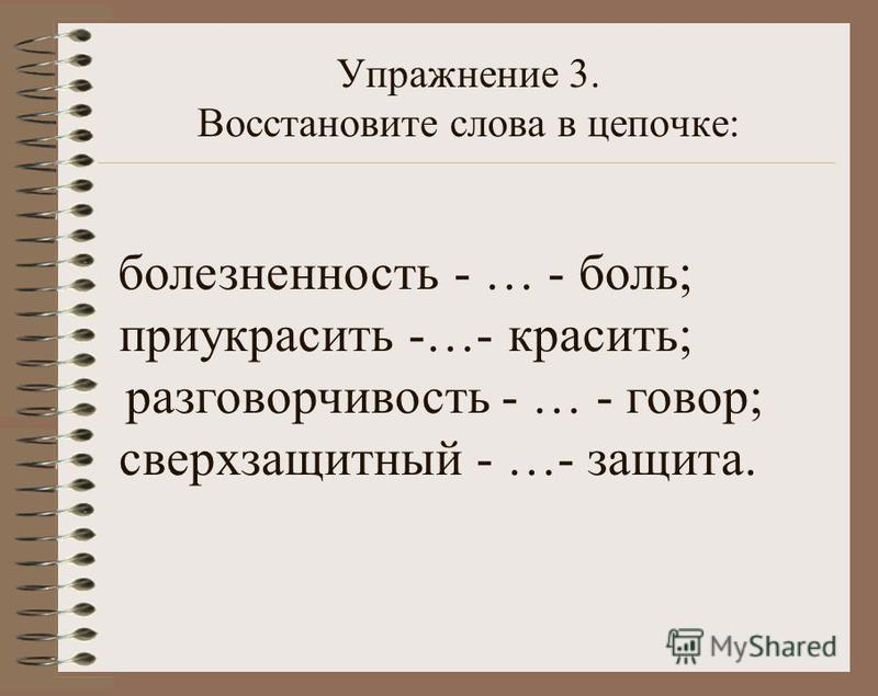 Упражнение 3. Восстановите слова в цепочке: болезненность - … - боль; приукрасить -…- красить; разговорчивость - … - говор; сверх защитный - …- защита.