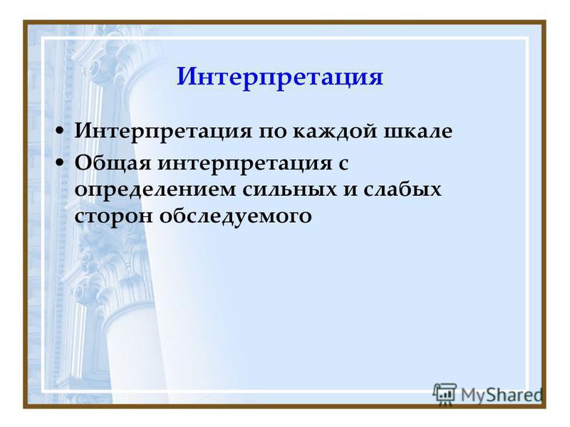 Интерпретация Интерпретация по каждой шкале Общая интерпретация с определением сильных и слабых сторон обследуемого