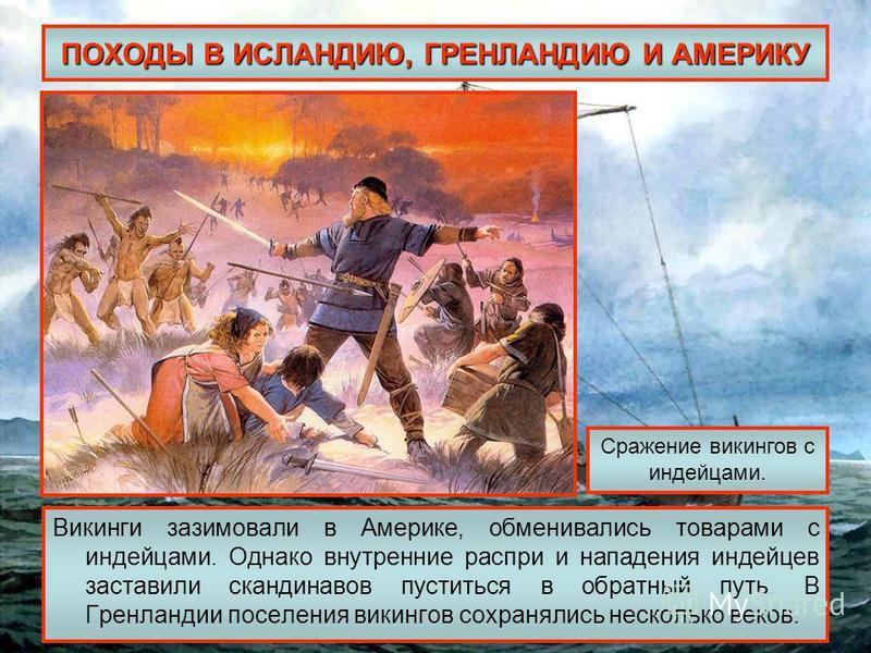ПОХОДЫ В ИСЛАНДИЮ, ГРЕНЛАНДИЮ И АМЕРИКУ Викинги зазимовали в Америке, обменивались товарами с индейцами. Однако внутренние распри и нападения индейцев заставили скандинавов пуститься в обратный путь. В Гренландии поселения викингов сохранялись нескол