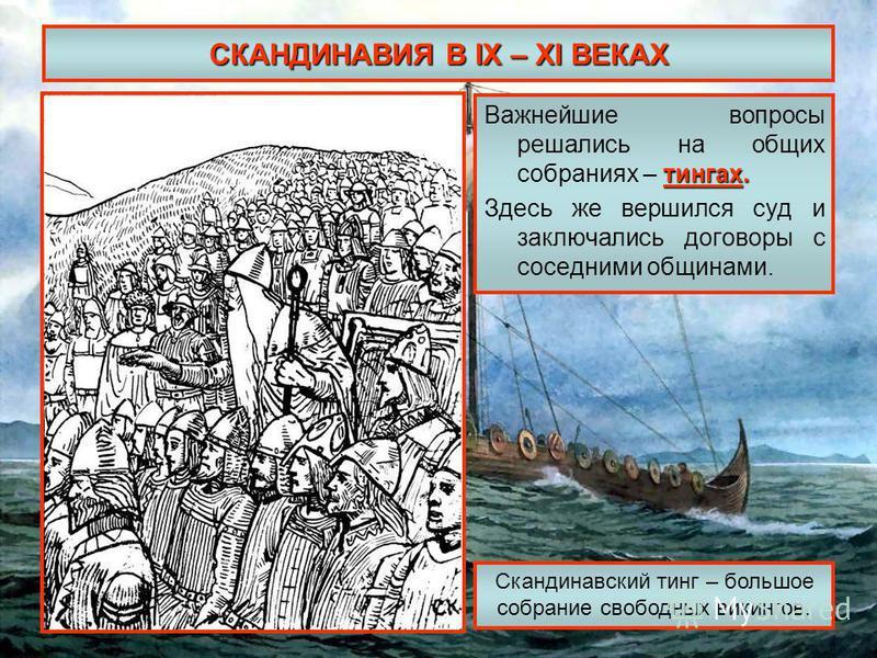 СКАНДИНАВИЯ В IX – XI ВЕКАХ тингах. Важнейшие вопросы решались на общих собраниях – тингах. Здесь же вершился суд и заключались договоры с соседними общинами. Скандинавский тинг – большое собрание свободных викингов.