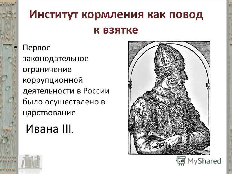 Институт кормления как повод к взятке Первое законодательное ограничение коррупционной деятельности в России было осуществлено в царствование Ивана III.